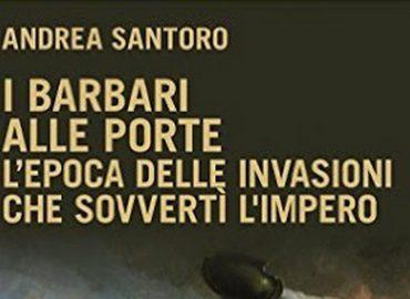 I barbari alle porte: l'epoca delle invasioni che sovvertì l'impero – Andrea Santoro