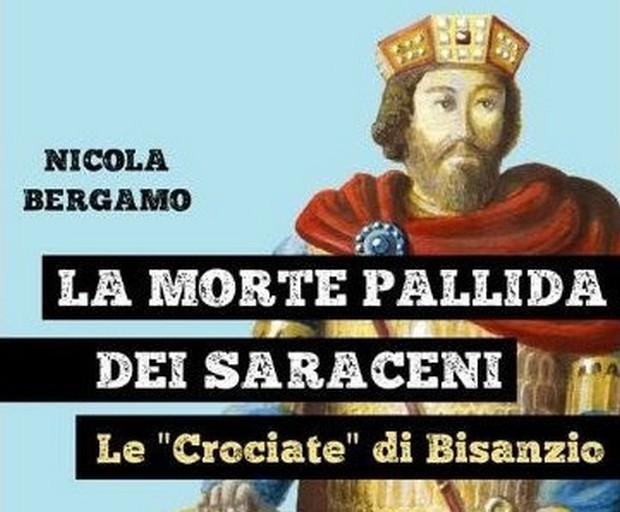 """La morte pallida dei Saraceni. Le """"Crociate"""" di Bisanzio – Nicola Bergamo"""